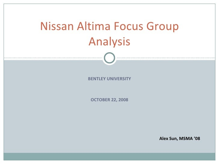 BENTLEY UNIVERSITY OCTOBER 22, 2008 Nissan Altima Focus Group Analysis Alex Sun, MSMA '08