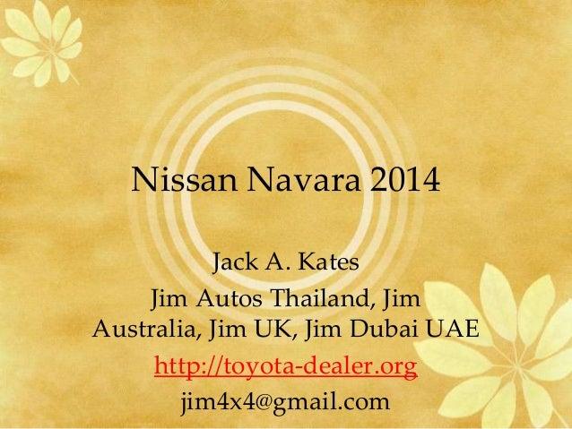 Nissan Navara 2014 Jack A. Kates Jim Autos Thailand, Jim Australia, Jim UK, Jim Dubai UAE http://toyota-dealer.org jim4x4@...