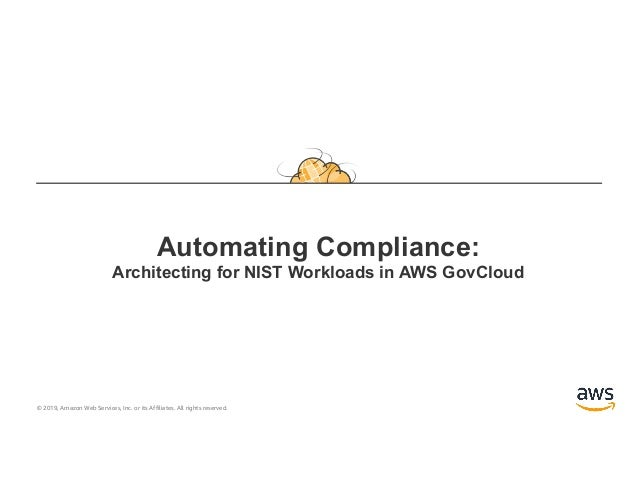 © 2019, Amazon Web Services, Inc. or its Affiliates. All rights reserved. Automating Compliance: Architecting for NIST Wor...