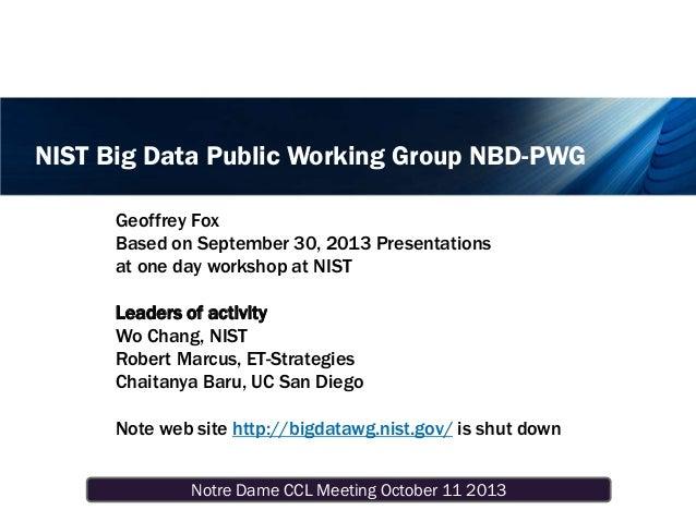 Notre Dame CCL Meeting October 11 2013 NIST Big Data Public Working Group NBD-PWG Geoffrey Fox Based on September 30, 2013...
