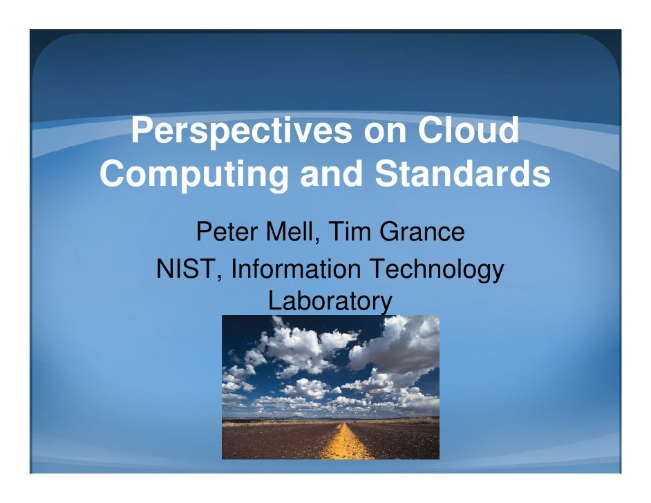 Perspectives on CloudComputing and Standards     Peter Mell, Tim Grance  NIST, Information Technology            Laboratory