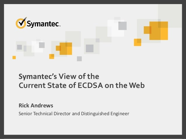 Symantec's View of the Current State of ECDSA on theWeb Rick Andrews Senior Technical Director and Distinguished Engineer