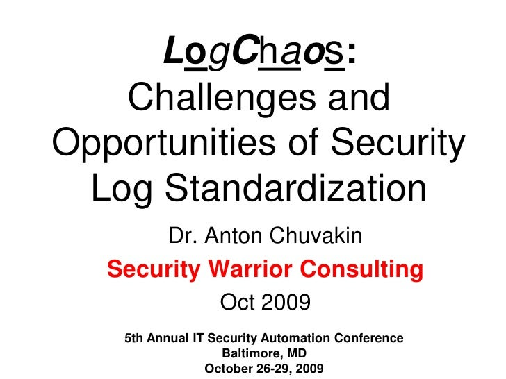 LogChaos: Challenges and Opportunities of Security Log Standardization<br />Dr. Anton Chuvakin<br />Security Warrior Consu...