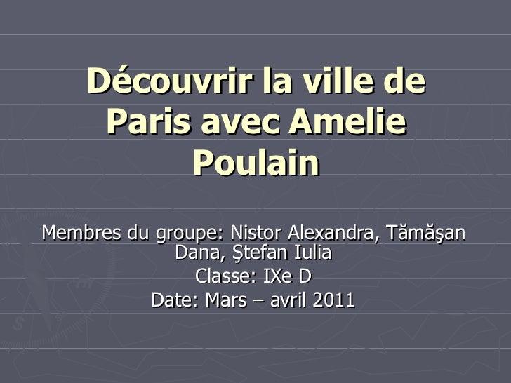 Découvrir la ville de Paris avec Amelie Poulain Membres du groupe:   Nistor Alexandra, T ă m ăş an Dana,  Ş tefan Iulia Cl...