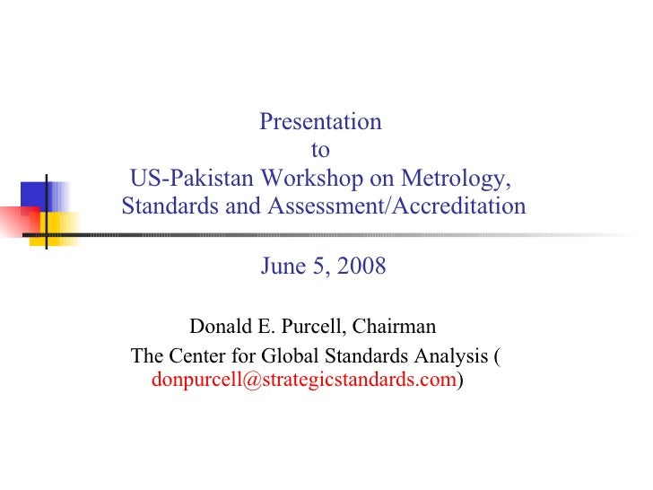 Presentation  to  US-Pakistan Workshop on Metrology,  Standards and Assessment/Accreditation June 5, 2008 Donald E. Purcel...
