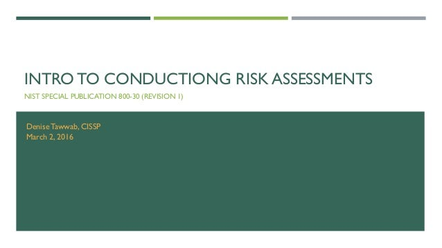 INTRO TO CONDUCTIONG RISK ASSESSMENTS NIST SPECIAL PUBLICATION 800-30 (REVISION 1) DeniseTawwab, CISSP March 2, 2016