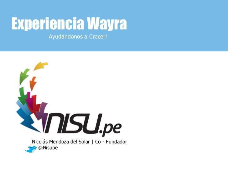 Experiencia Wayra          Ayudándonos a Crecer!   Nicolás Mendoza del Solar | Co - Fundador      @Nisupe