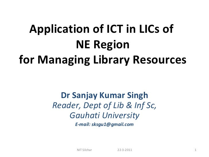 Application of ICT in LICs of  NE Region for Managing Library Resources Dr Sanjay Kumar Singh Reader, Dept of Lib & Inf Sc...
