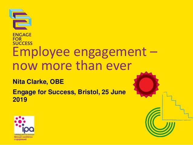 Employee engagement – now more than ever Nita Clarke, OBE Engage for Success, Bristol, 25 June 2019
