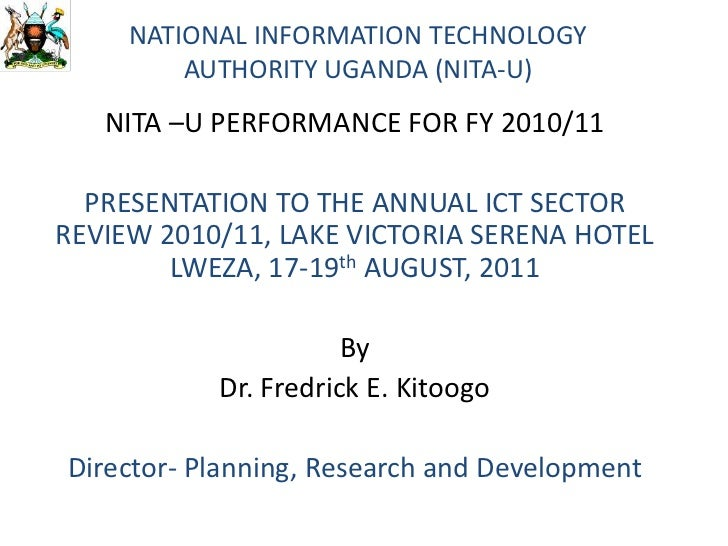 NATIONAL INFORMATION TECHNOLOGY AUTHORITY UGANDA (NITA-U)<br />NITA –U PERFORMANCE FOR FY 2010/11<br />PRESENTATION TO THE...