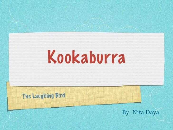 Kookaburra  Th e L augh ing Bird                         By: Nita Daya
