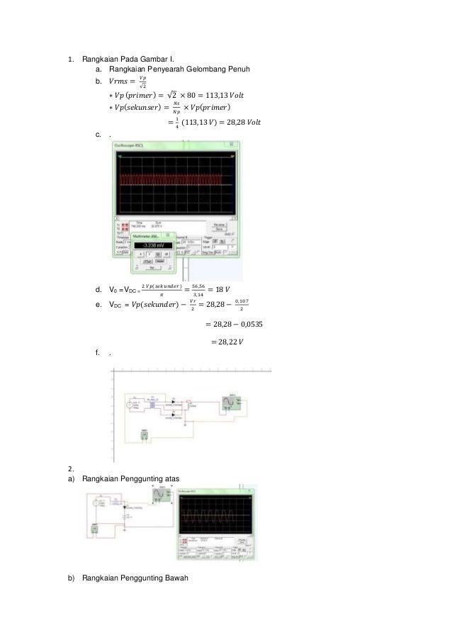 1. Rangkaian Pada Gambar I. a. Rangkaian Penyearah Gelombang Penuh b. 𝑉𝑟𝑚𝑠 = 𝑉𝑝 √2 ∗ 𝑉𝑝 (𝑝𝑟𝑖𝑚𝑒𝑟) = √2 × 80 = 113,13 𝑉𝑜𝑙𝑡 ∗...