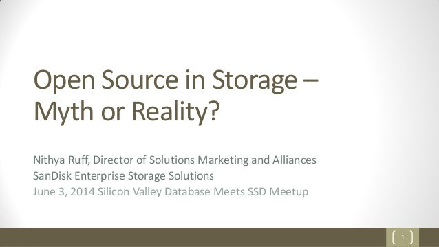 1 Open Source in Storage – Myth or Reality? Nithya Ruff, Director of Solutions Marketing and Alliances SanDisk Enterprise ...