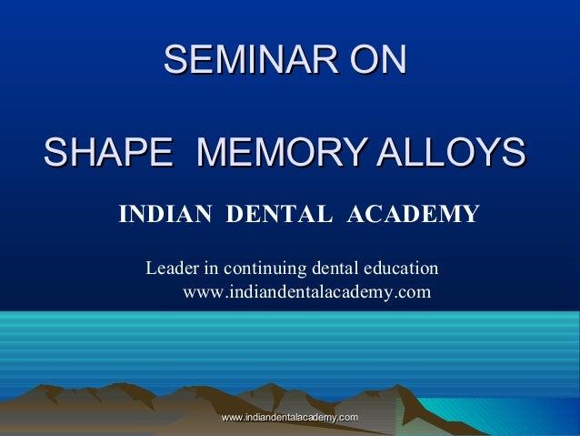 SEMINAR ONSEMINAR ON SHAPE MEMORY ALLOYSSHAPE MEMORY ALLOYS www.indiandentalacademy.comwww.indiandentalacademy.com INDIAN ...