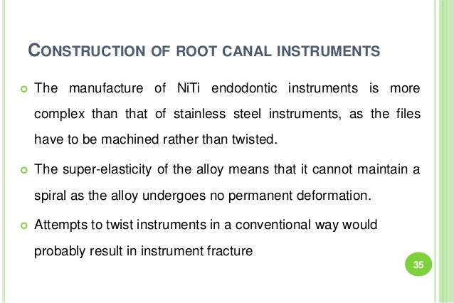 CONSTRUCTION OF ROOT CANAL INSTRUMENTS  The manufacture of NiTi endodontic instruments is more complex than that of stain...