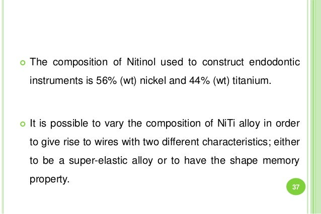 The composition of Nitinol used to construct endodontic instruments is 56% (wt) nickel and 44% (wt) titanium.  It is po...