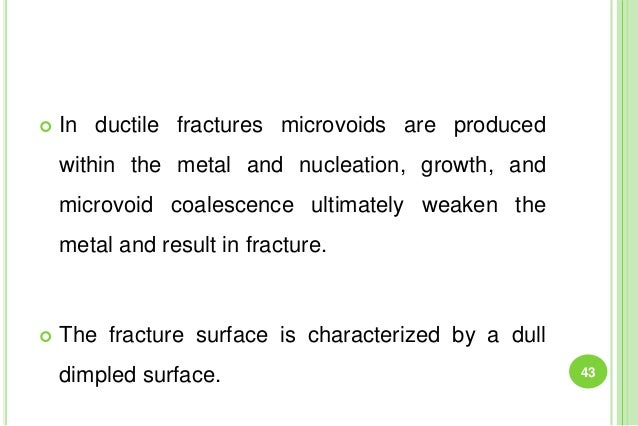  In ductile fractures microvoids are produced within the metal and nucleation, growth, and microvoid coalescence ultimate...