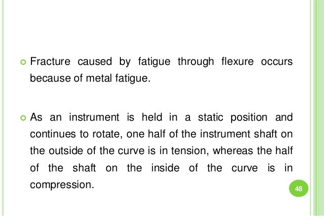  Fracture caused by fatigue through flexure occurs because of metal fatigue.  As an instrument is held in a static posit...