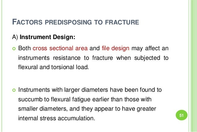 FACTORS PREDISPOSING TO FRACTURE A) Instrument Design:  Both cross sectional area and file design may affect an instrumen...