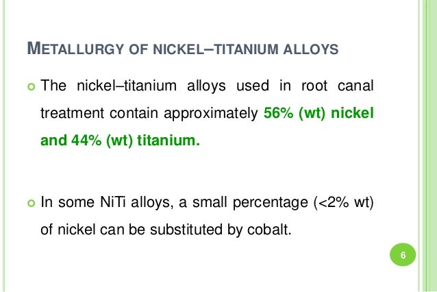 METALLURGY OF NICKEL–TITANIUM ALLOYS  The nickel–titanium alloys used in root canal treatment contain approximately 56% (...