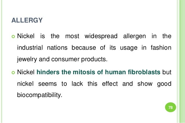 ALLERGY  Nickel is the most widespread allergen in the industrial nations because of its usage in fashion jewelry and con...