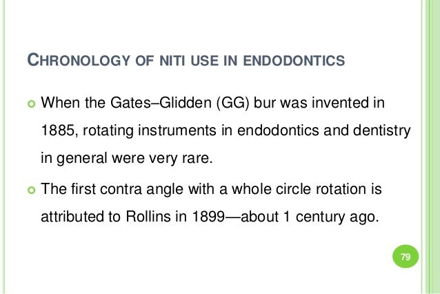 CHRONOLOGY OF NITI USE IN ENDODONTICS  When the Gates–Glidden (GG) bur was invented in 1885, rotating instruments in endo...