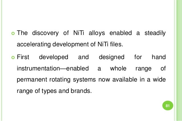  The discovery of NiTi alloys enabled a steadily accelerating development of NiTi files.  First developed and designed f...