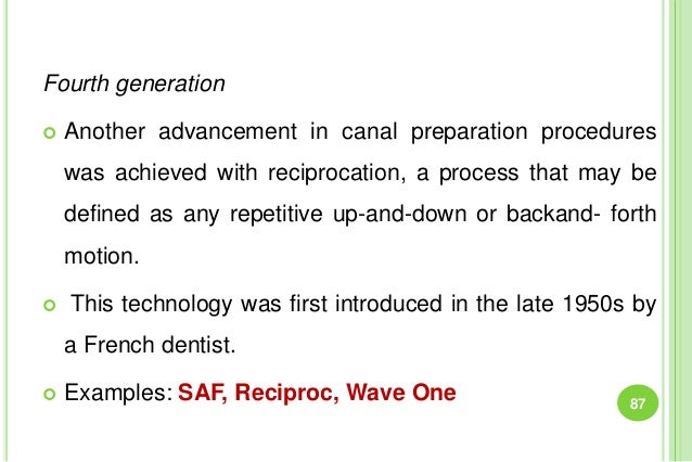 Fourth generation  Another advancement in canal preparation procedures was achieved with reciprocation, a process that ma...