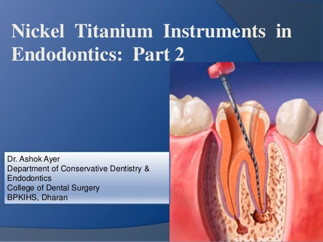 Nickel Titanium Instruments in  Endodontics: Part 2  Dr. Ashok Ayer  Department of Conservative Dentistry &  Endodontics  ...