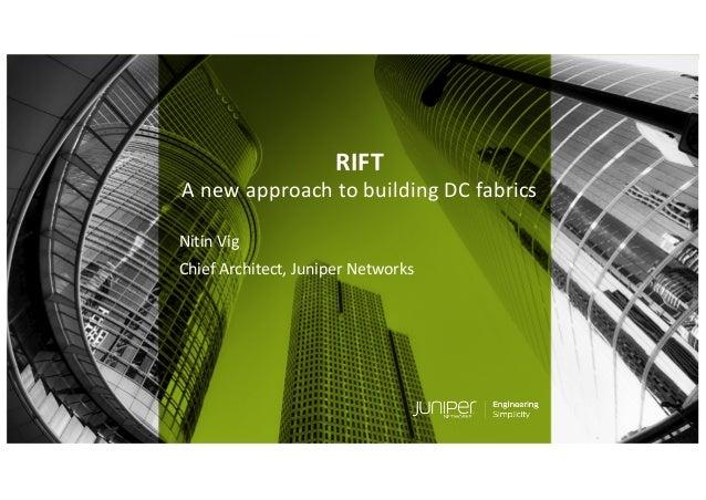 © 2018 Juniper Networks RIFT A new approach to building DC fabrics Nitin Vig Chief Architect, Juniper Networks