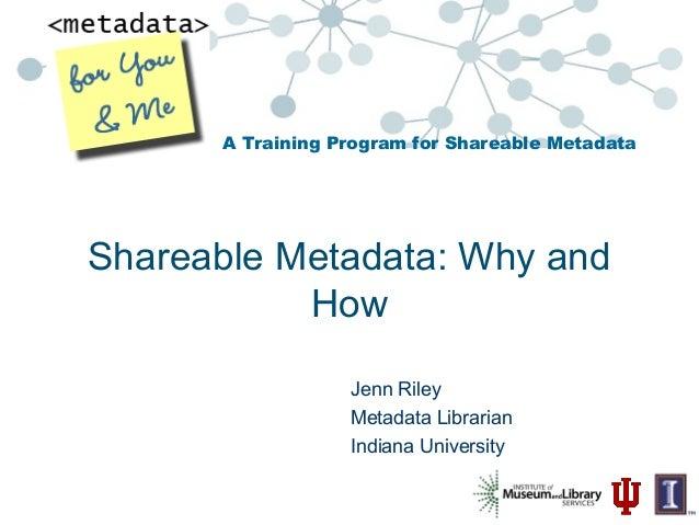 A Training Program for Shareable Metadata  Shareable Metadata: Why and How Jenn Riley Metadata Librarian Indiana Universit...