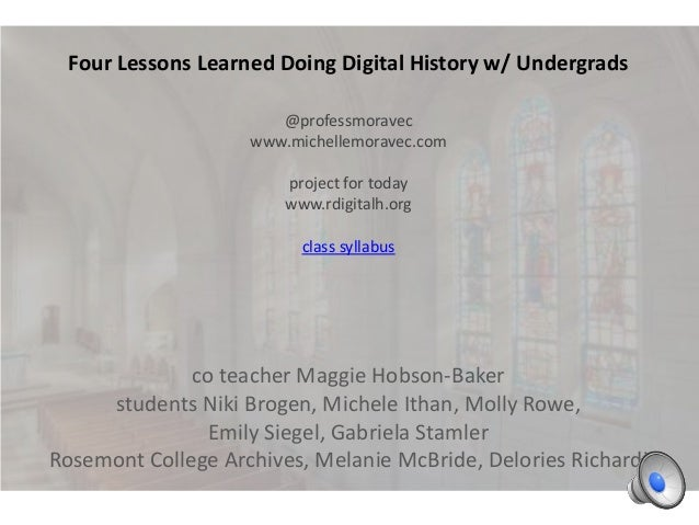 Four Lessons Learned Doing Digital History w/ Undergrads @professmoravec www.michellemoravec.com project for today www.rdi...