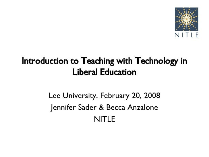 Introduction to Teaching with Technology in Liberal Education Lee University, February 20, 2008 Jennifer Sader & Becca Anz...