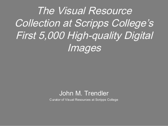 The Visual Resource Collection at Scripps College's First 5,000 High-quality Digital Images John M. Trendler Curator of Vi...