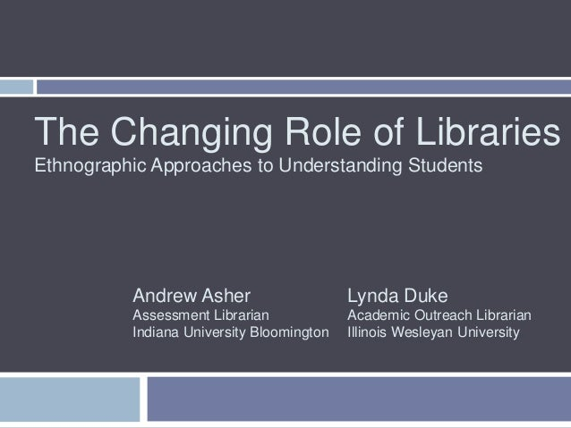 The Changing Role of LibrariesEthnographic Approaches to Understanding Students          Andrew Asher                     ...