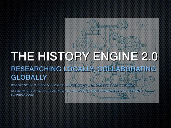 THE HISTORY ENGINE 2.0RESEARCHING LOCALLY, COLLABORATINGGLOBALLYROBERT NELSON, DIRECTOR, DIGITAL SCHOLARSHIP LAB, UNIVERSI...