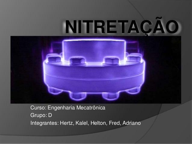 NITRETAÇÃO  Curso: Engenharia Mecatrônica Grupo: D Integrantes: Hertz, Kalel, Helton, Fred, Adriano