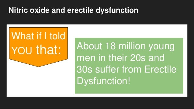 Nitric oxide and erectile dysfunction What if I told YOU that: About 18 million young men in their 20s and 30s suffer from...