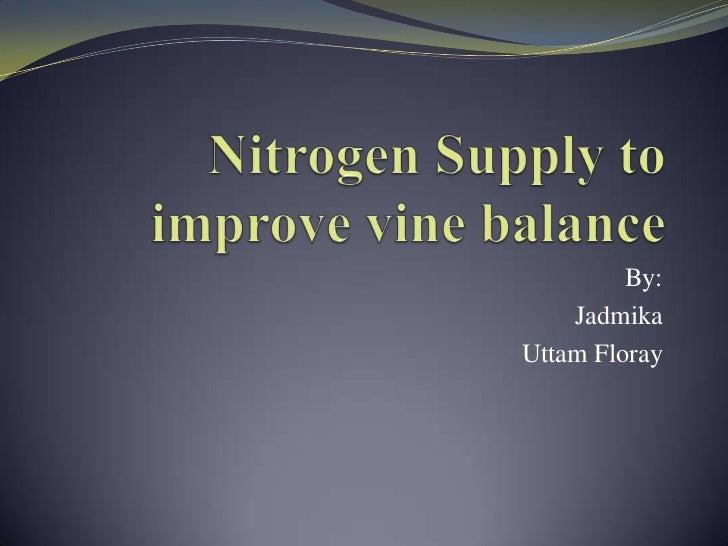Nitrogen Supply to improve vine balance<br />By: <br />Jadmika<br />Uttam Floray<br />