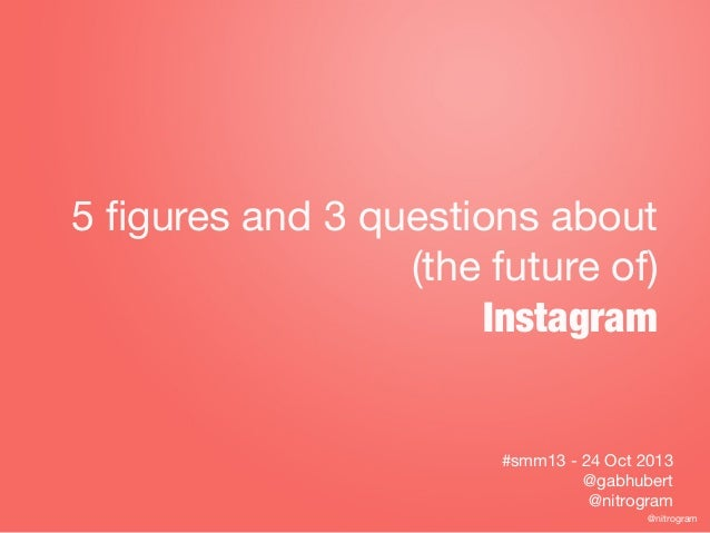 5 figures and 3 questions about (the future of) Instagram  #smm13 - 24 Oct 2013 @gabhubert @nitrogram @nitrogram