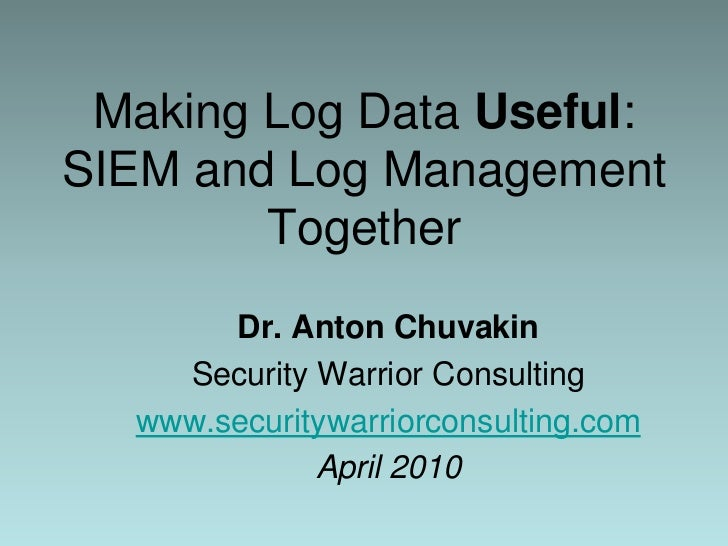 Making Log Data Useful:SIEM and Log Management Together<br />Dr. Anton Chuvakin<br />Security Warrior Consulting<br />www....