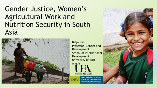 Gender Justice, Women's Agricultural Work and Nutrition Security in South Asia Nitya Rao Professor, Gender and Development...