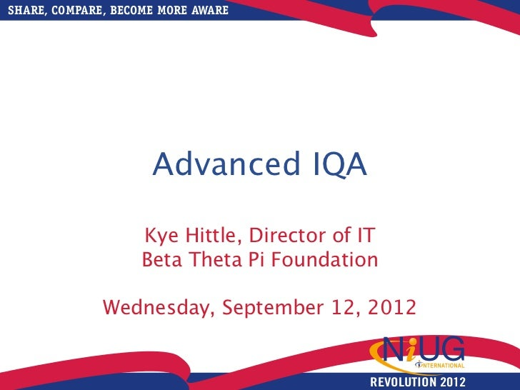 SHARE, COMPARE, BECOME MORE AWARE                     Advanced IQA                   Kye Hittle, Director of IT           ...