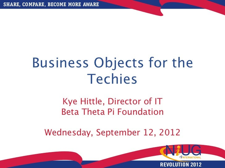 SHARE, COMPARE, BECOME MORE AWARE         Business Objects for the                 Techies                   Kye Hittle, D...