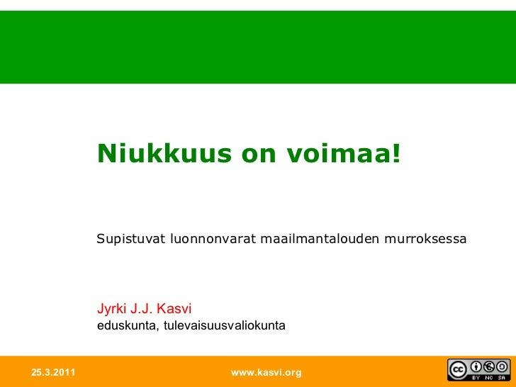 25.3.2011 www.kasvi.org Niukkuus on voimaa! Supistuvat luonnonvarat maailmantalouden murroksessa Jyrki J.J. Kasvi eduskunt...