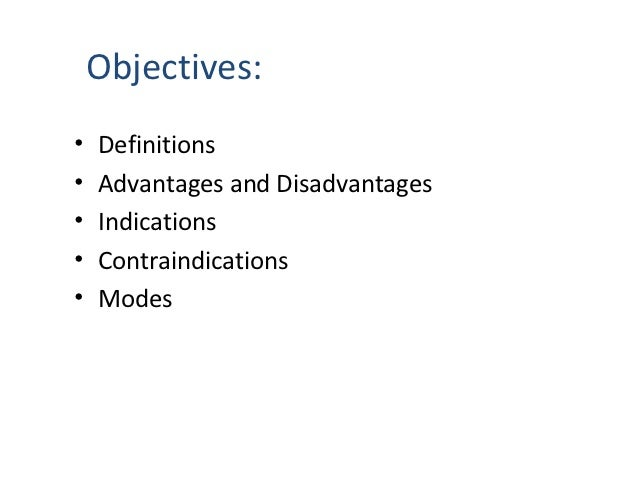 Objectives:•   Definitions•   Advantages and Disadvantages•   Indications•   Contraindications•   Modes