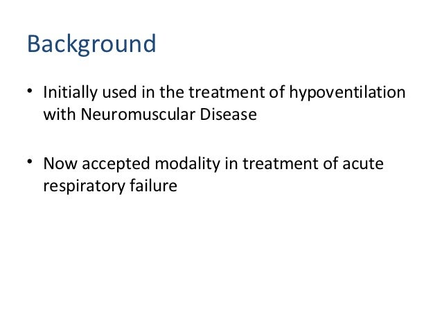 Background• Initially used in the treatment of hypoventilation  with Neuromuscular Disease• Now accepted modality in treat...