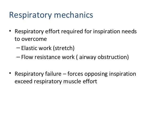 Respiratory mechanics• Respiratory effort required for inspiration needs  to overcome   – Elastic work (stretch)   – Flow ...