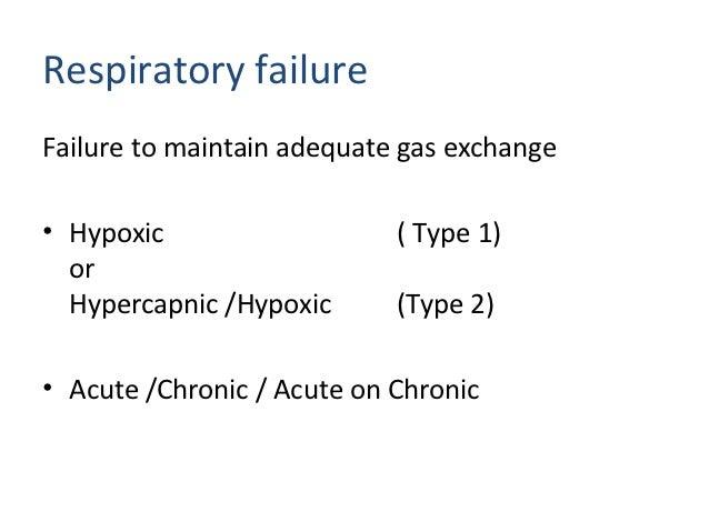 Respiratory failureFailure to maintain adequate gas exchange• Hypoxic                   ( Type 1)  or  Hypercapnic /Hypoxi...