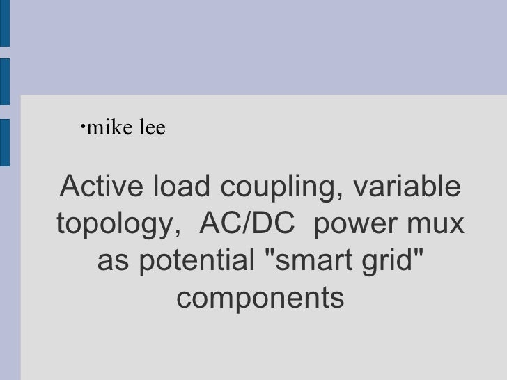 """Active load coupling, variable topology,  AC/DC  power mux as potential """"smart grid"""" components <ul><ul><li>mike..."""